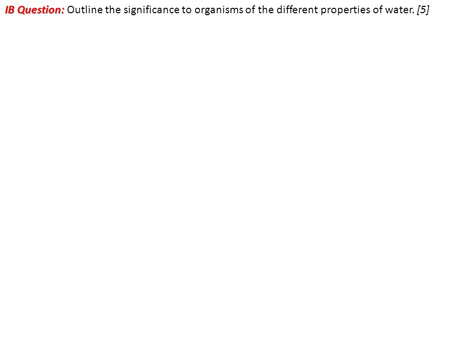 IB Question: Outline the significance to organisms of the different properties of water. [5]